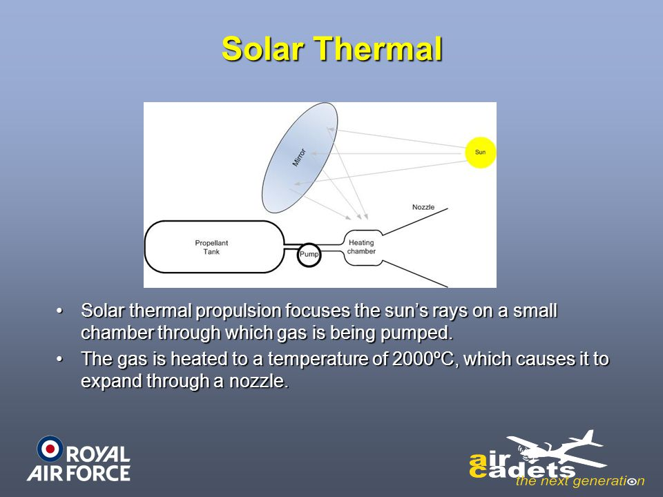 Solar Thermal Solar thermal propulsion focuses the sun's rays on a small chamber through which gas is being pumped.
