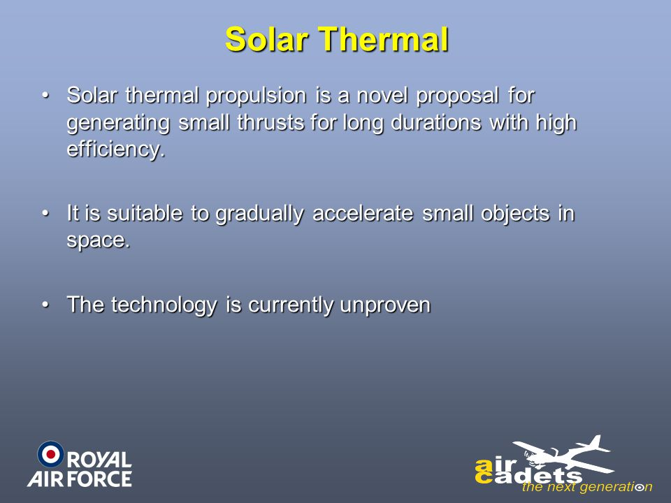 Solar Thermal Solar thermal propulsion is a novel proposal for generating small thrusts for long durations with high efficiency.
