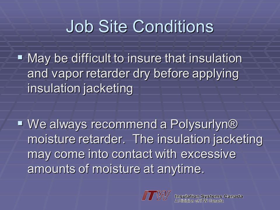 Job Site Conditions May be difficult to insure that insulation and vapor retarder dry before applying insulation jacketing.