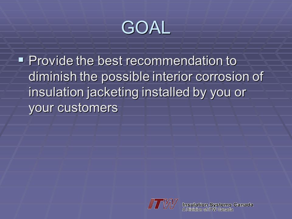 GOAL Provide the best recommendation to diminish the possible interior corrosion of insulation jacketing installed by you or your customers.
