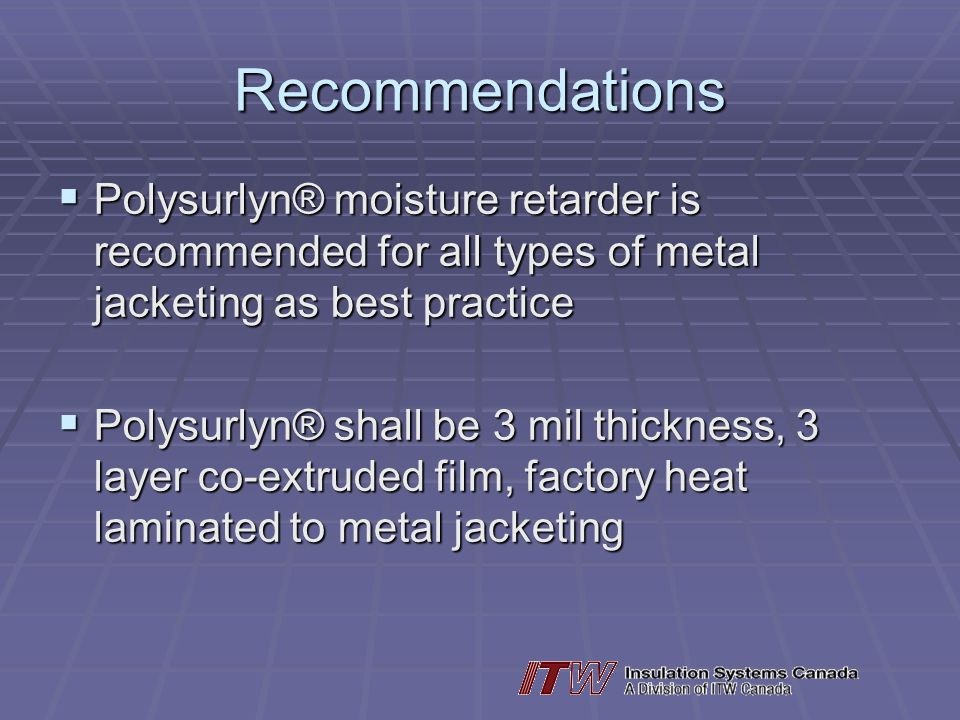 Recommendations Polysurlyn® moisture retarder is recommended for all types of metal jacketing as best practice.