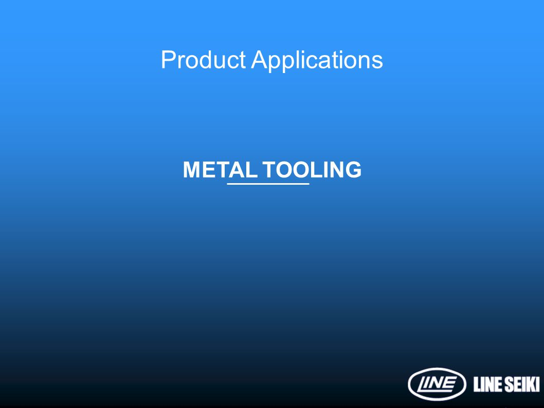 Product Applications METAL TOOLING