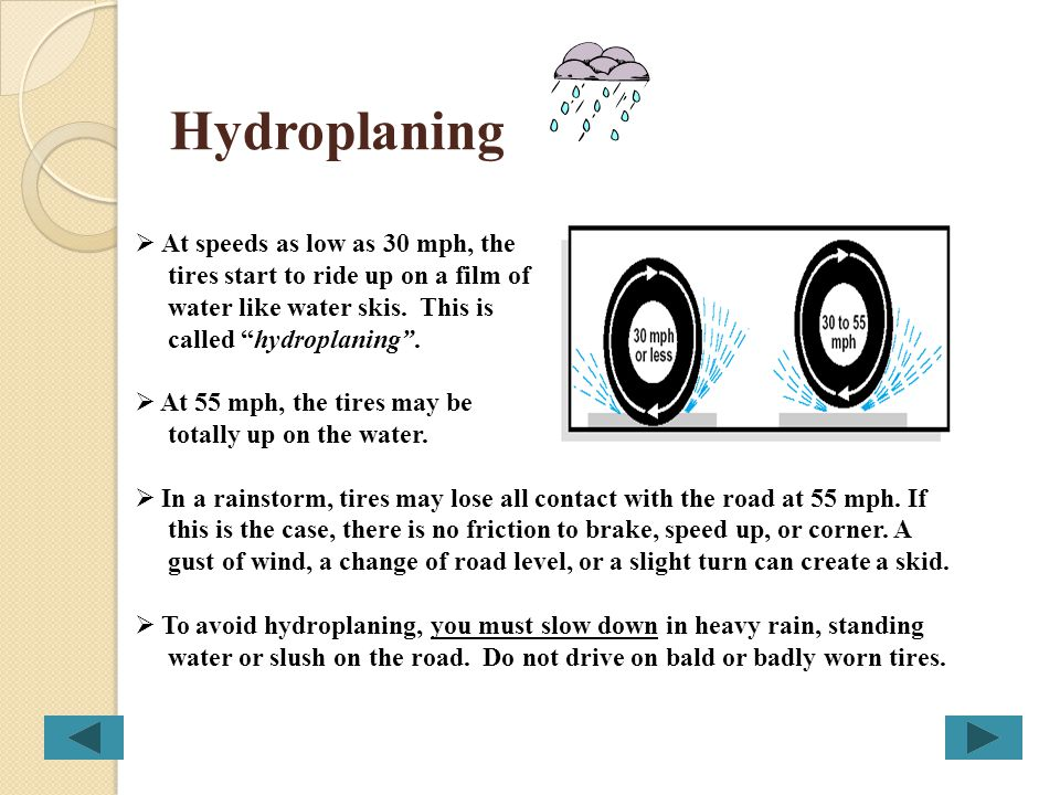 Hydroplaning At speeds as low as 30 mph, the