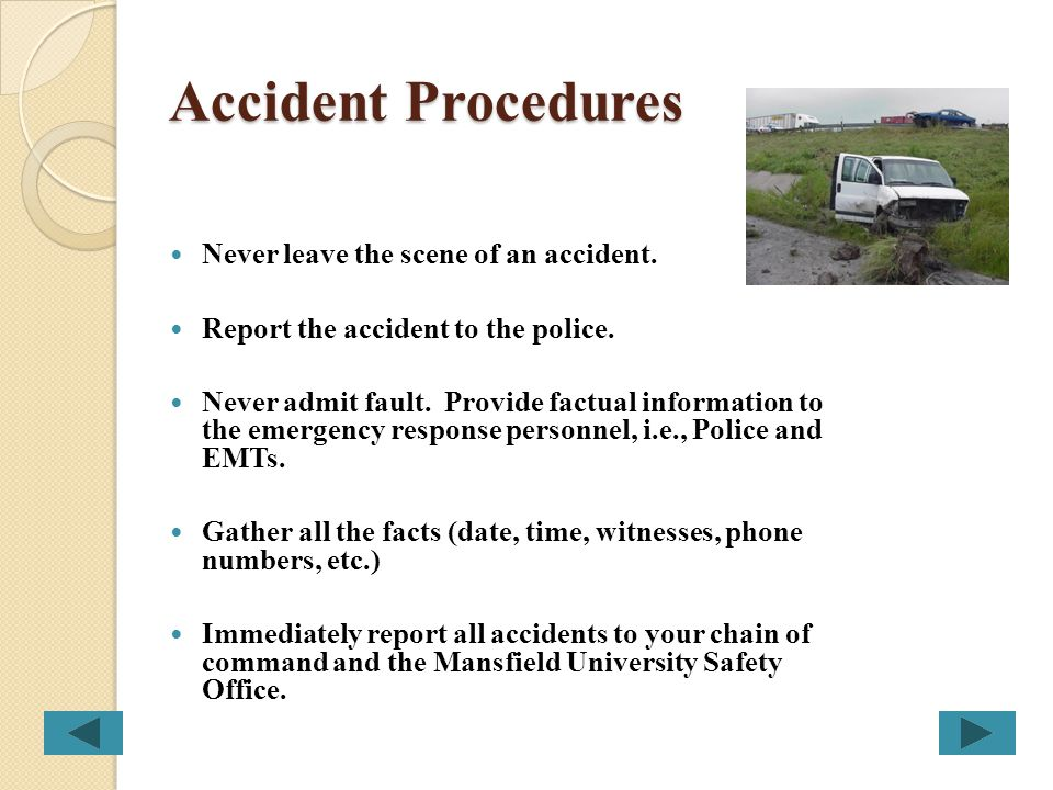 Accident Procedures Never leave the scene of an accident.