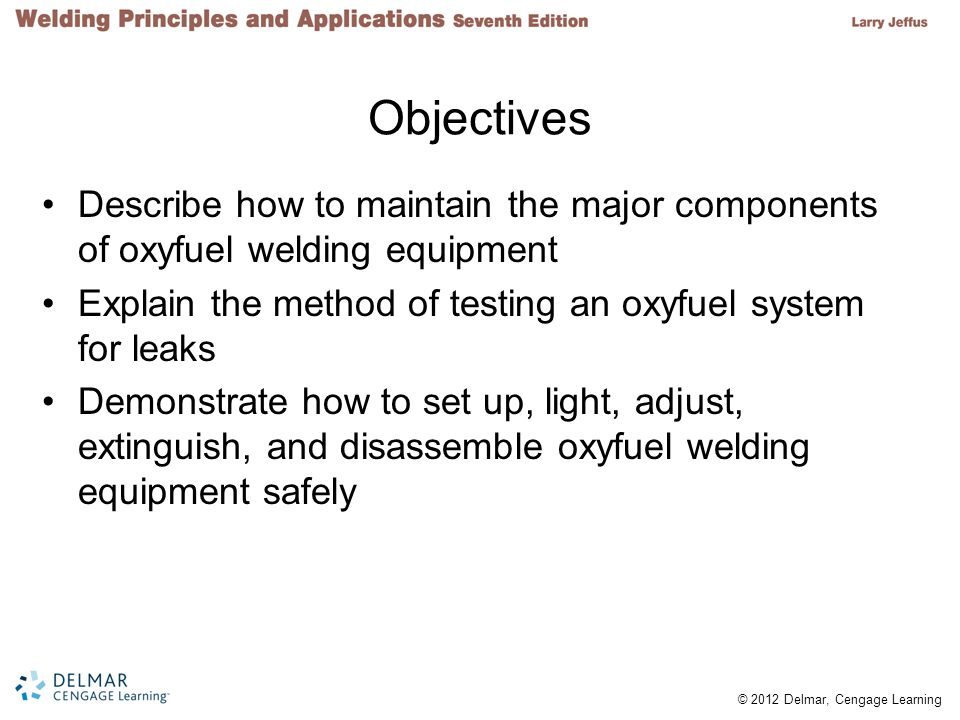Objectives Describe how to maintain the major components of oxyfuel welding equipment. Explain the method of testing an oxyfuel system for leaks.