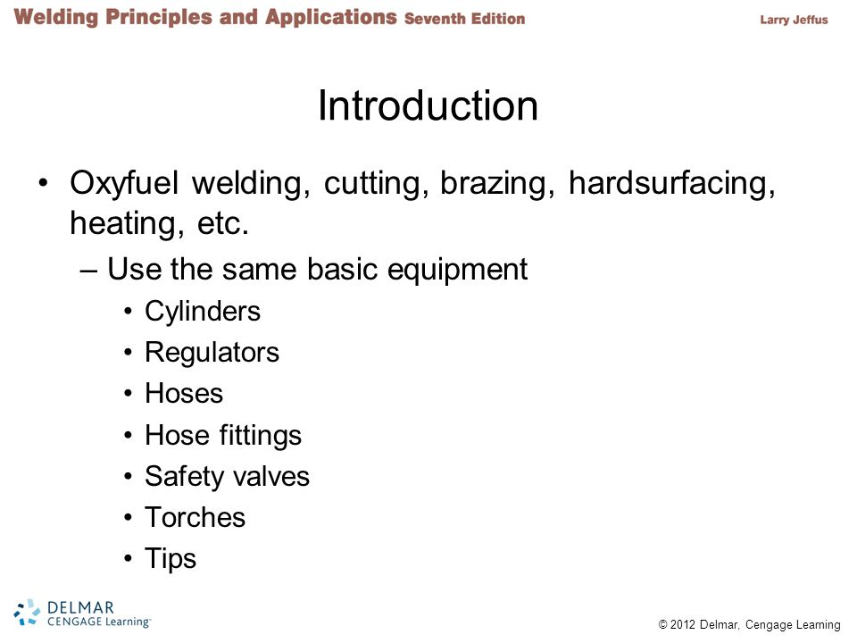 Introduction Oxyfuel welding, cutting, brazing, hardsurfacing, heating, etc. Use the same basic equipment.