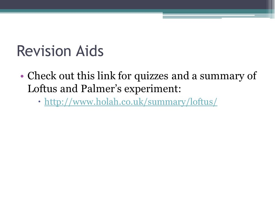Revision Aids Check out this link for quizzes and a summary of Loftus and Palmer's experiment: http://www.holah.co.uk/summary/loftus/