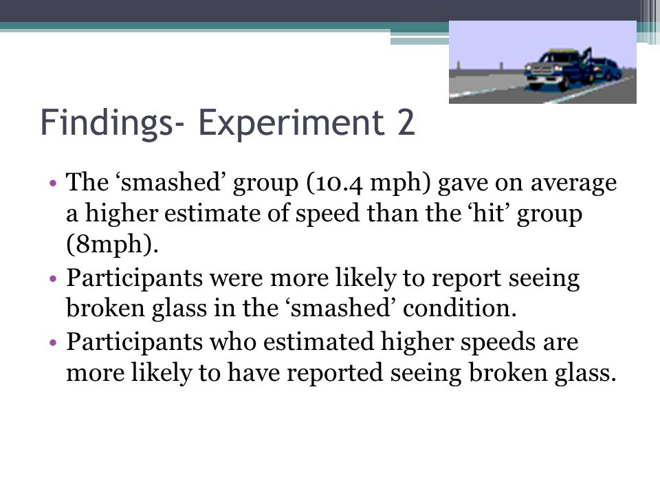 Findings- Experiment 2 The 'smashed' group (10.4 mph) gave on average a higher estimate of speed than the 'hit' group (8mph).
