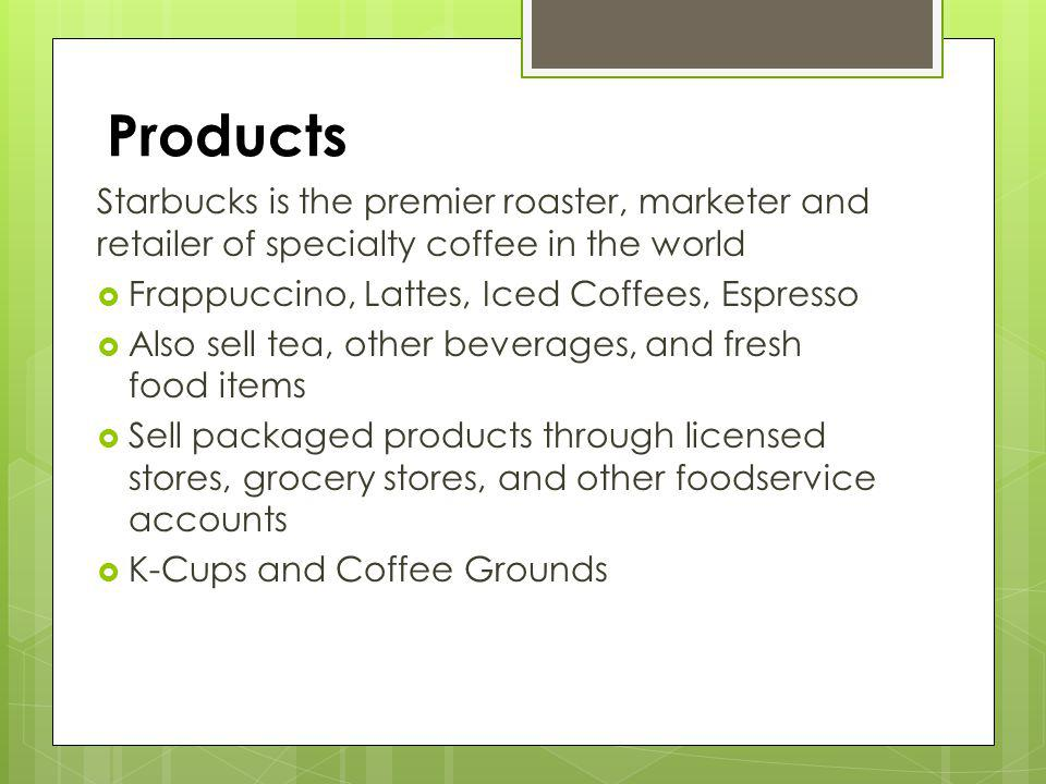 Products Starbucks is the premier roaster, marketer and retailer of specialty coffee in the world. Frappuccino, Lattes, Iced Coffees, Espresso.