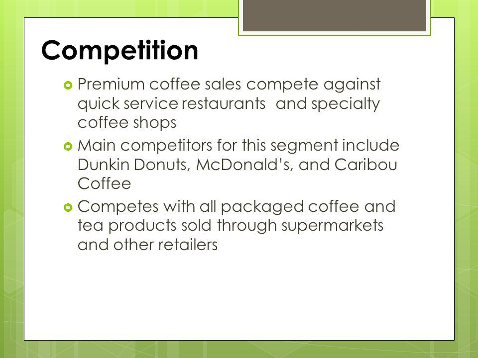 Competition Premium coffee sales compete against quick service restaurants and specialty coffee shops.