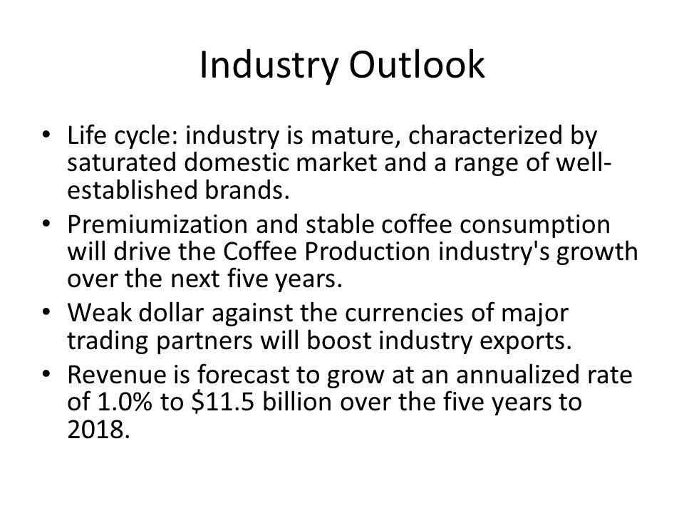 Industry Outlook Life cycle: industry is mature, characterized by saturated domestic market and a range of well-established brands.