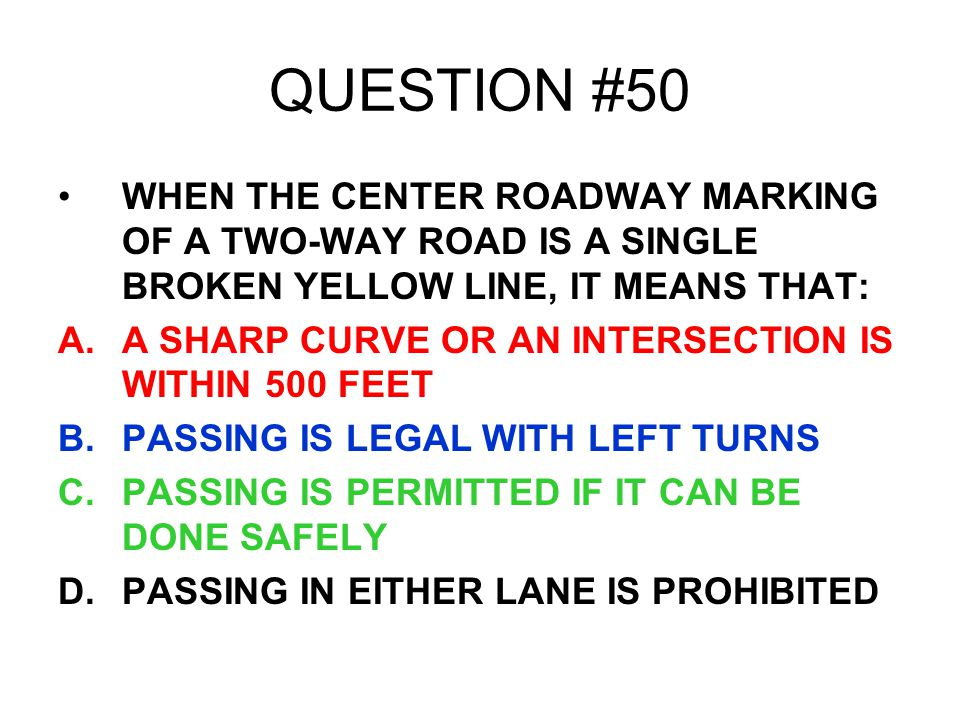 QUESTION #50 WHEN THE CENTER ROADWAY MARKING OF A TWO-WAY ROAD IS A SINGLE BROKEN YELLOW LINE, IT MEANS THAT: