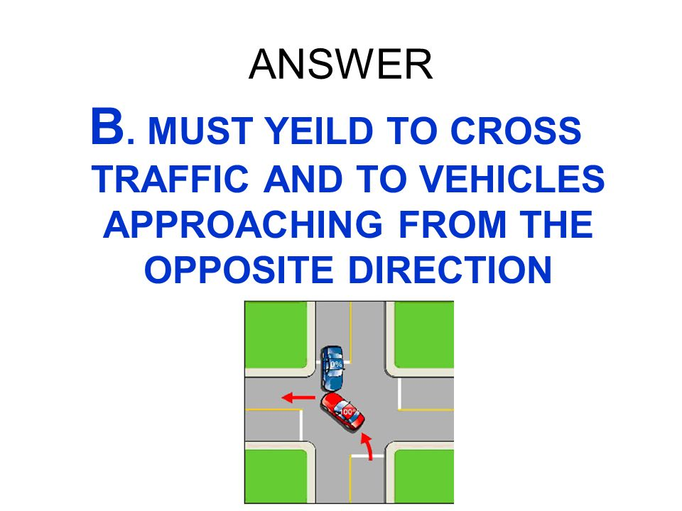ANSWER B. MUST YEILD TO CROSS TRAFFIC AND TO VEHICLES APPROACHING FROM THE OPPOSITE DIRECTION