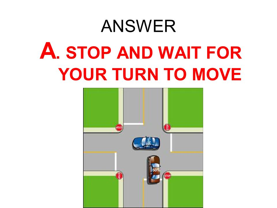 A. STOP AND WAIT FOR YOUR TURN TO MOVE