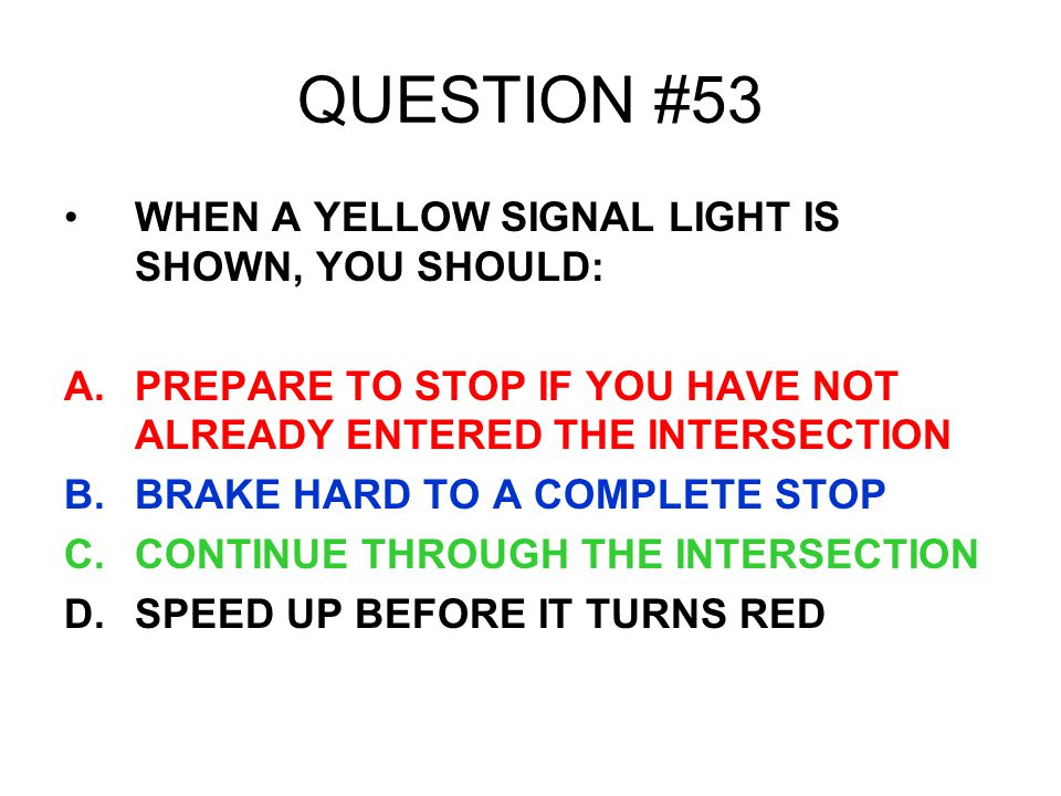 QUESTION #53 WHEN A YELLOW SIGNAL LIGHT IS SHOWN, YOU SHOULD: