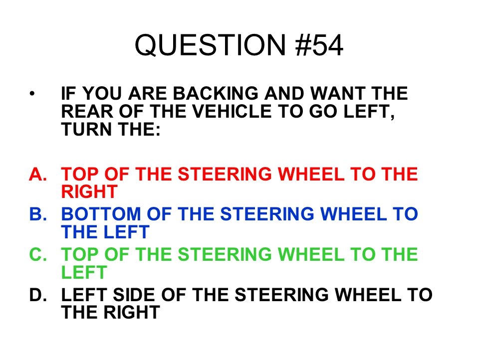 QUESTION #54 IF YOU ARE BACKING AND WANT THE REAR OF THE VEHICLE TO GO LEFT, TURN THE: TOP OF THE STEERING WHEEL TO THE RIGHT.