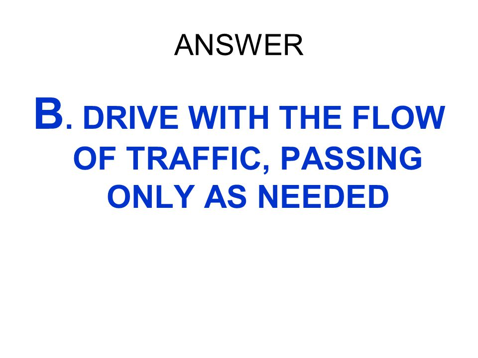 B. DRIVE WITH THE FLOW OF TRAFFIC, PASSING ONLY AS NEEDED