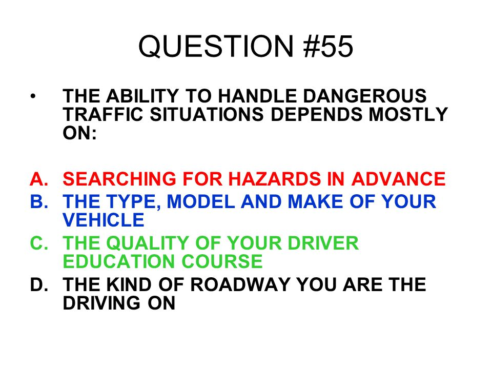 QUESTION #55 THE ABILITY TO HANDLE DANGEROUS TRAFFIC SITUATIONS DEPENDS MOSTLY ON: SEARCHING FOR HAZARDS IN ADVANCE.