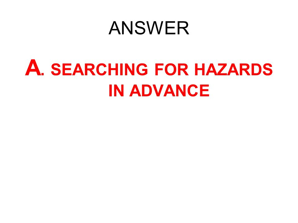 A. SEARCHING FOR HAZARDS IN ADVANCE