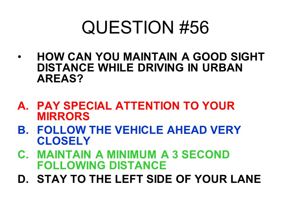 QUESTION #56 HOW CAN YOU MAINTAIN A GOOD SIGHT DISTANCE WHILE DRIVING IN URBAN AREAS PAY SPECIAL ATTENTION TO YOUR MIRRORS.