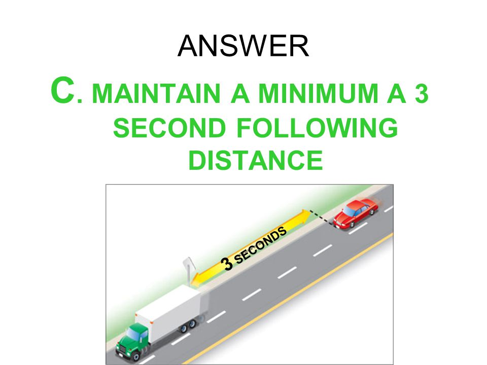 C. MAINTAIN A MINIMUM A 3 SECOND FOLLOWING DISTANCE