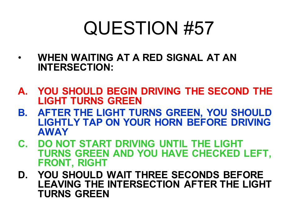 QUESTION #57 WHEN WAITING AT A RED SIGNAL AT AN INTERSECTION: