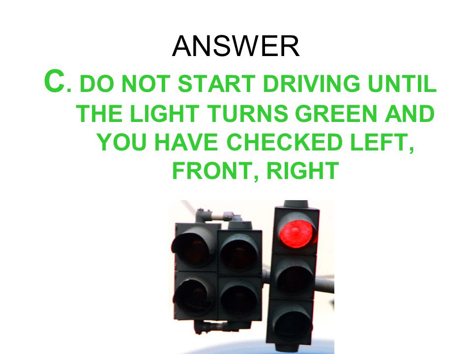 ANSWER C. DO NOT START DRIVING UNTIL THE LIGHT TURNS GREEN AND YOU HAVE CHECKED LEFT, FRONT, RIGHT