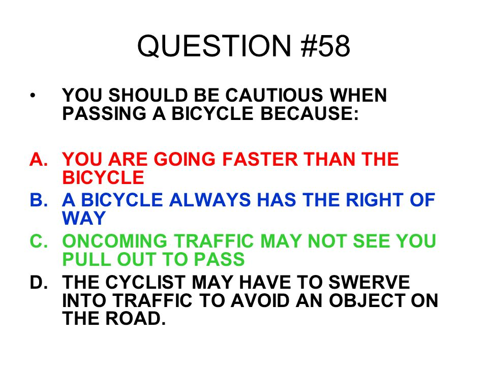 QUESTION #58 YOU SHOULD BE CAUTIOUS WHEN PASSING A BICYCLE BECAUSE: