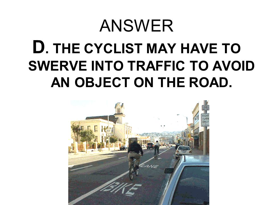 ANSWER D. THE CYCLIST MAY HAVE TO SWERVE INTO TRAFFIC TO AVOID AN OBJECT ON THE ROAD.