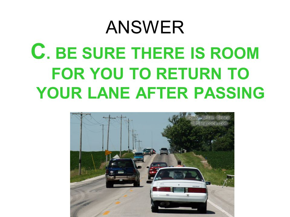 C. BE SURE THERE IS ROOM FOR YOU TO RETURN TO YOUR LANE AFTER PASSING