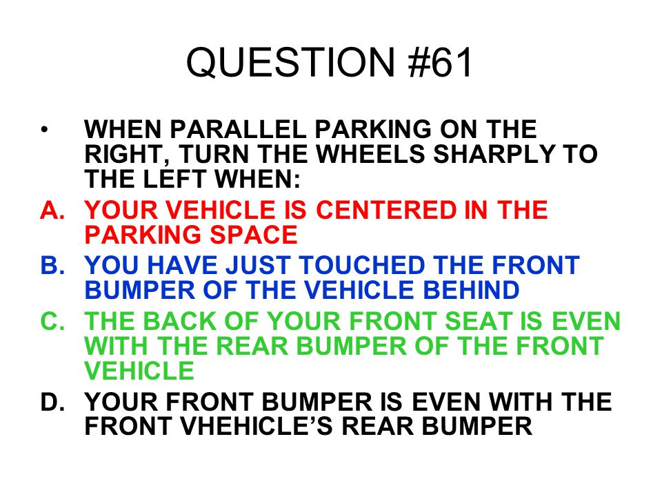 QUESTION #61 WHEN PARALLEL PARKING ON THE RIGHT, TURN THE WHEELS SHARPLY TO THE LEFT WHEN: YOUR VEHICLE IS CENTERED IN THE PARKING SPACE.