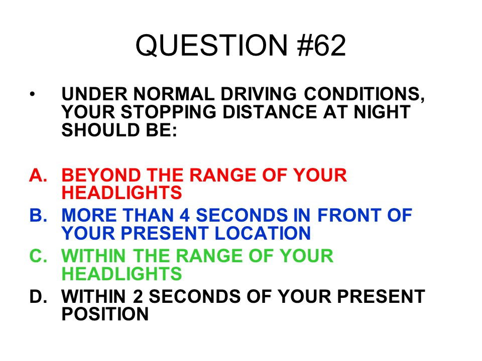 QUESTION #62 UNDER NORMAL DRIVING CONDITIONS, YOUR STOPPING DISTANCE AT NIGHT SHOULD BE: BEYOND THE RANGE OF YOUR HEADLIGHTS.