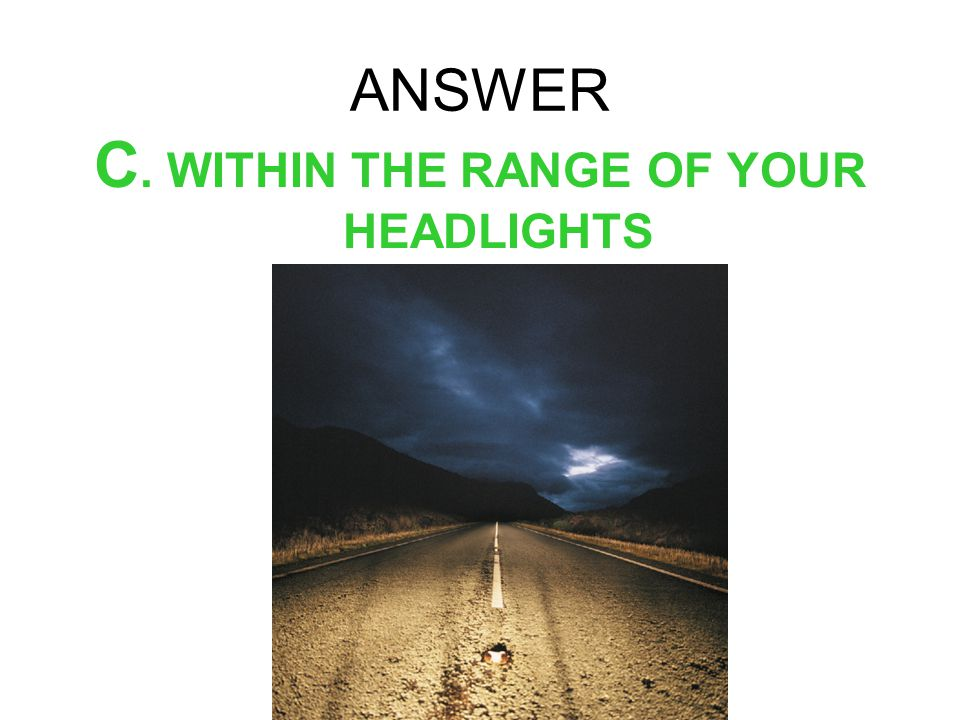 C. WITHIN THE RANGE OF YOUR HEADLIGHTS