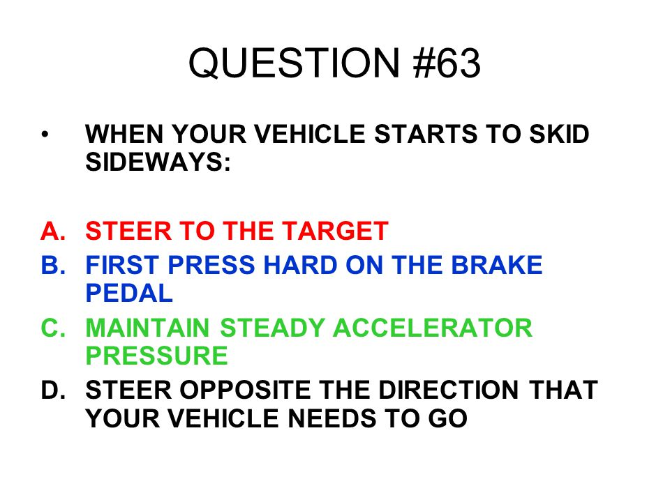 QUESTION #63 WHEN YOUR VEHICLE STARTS TO SKID SIDEWAYS: