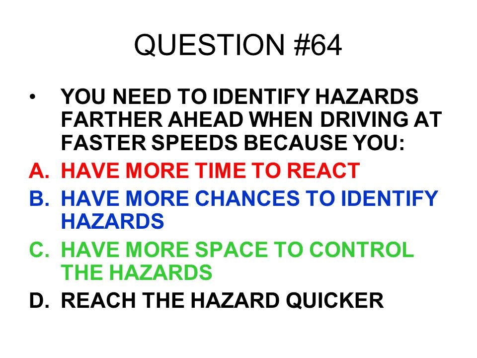 QUESTION #64 YOU NEED TO IDENTIFY HAZARDS FARTHER AHEAD WHEN DRIVING AT FASTER SPEEDS BECAUSE YOU: HAVE MORE TIME TO REACT.