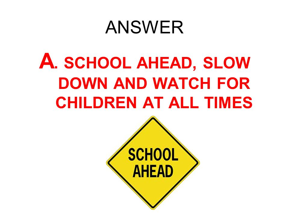 A. SCHOOL AHEAD, SLOW DOWN AND WATCH FOR CHILDREN AT ALL TIMES