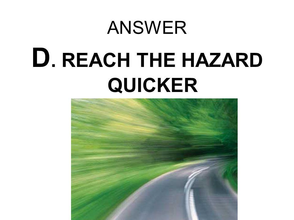 D. REACH THE HAZARD QUICKER