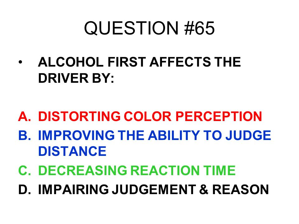 QUESTION #65 ALCOHOL FIRST AFFECTS THE DRIVER BY: