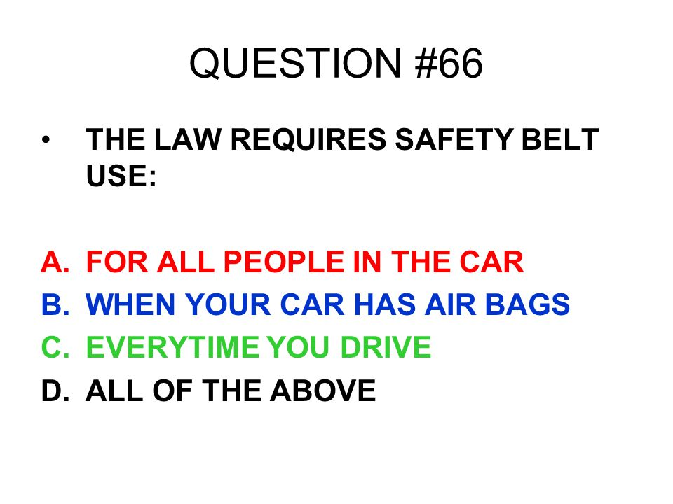 QUESTION #66 THE LAW REQUIRES SAFETY BELT USE: