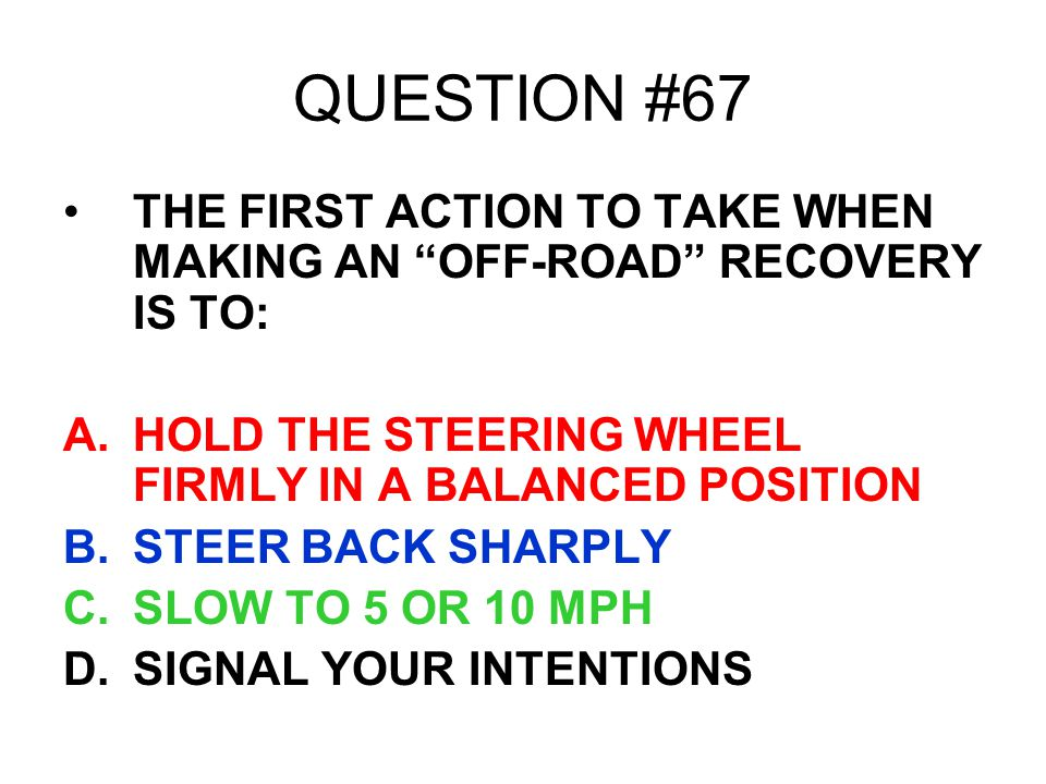 QUESTION #67 THE FIRST ACTION TO TAKE WHEN MAKING AN OFF-ROAD RECOVERY IS TO: HOLD THE STEERING WHEEL FIRMLY IN A BALANCED POSITION.