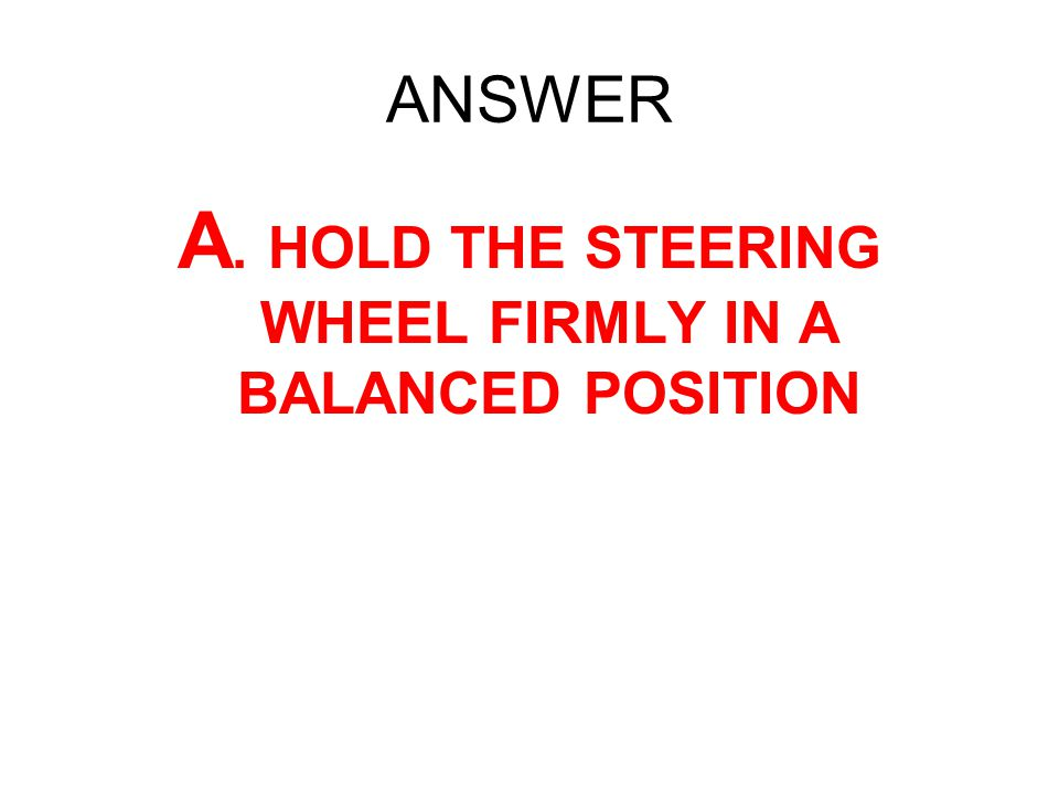 A. HOLD THE STEERING WHEEL FIRMLY IN A BALANCED POSITION