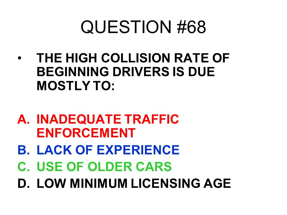 QUESTION #68 THE HIGH COLLISION RATE OF BEGINNING DRIVERS IS DUE MOSTLY TO: INADEQUATE TRAFFIC ENFORCEMENT.