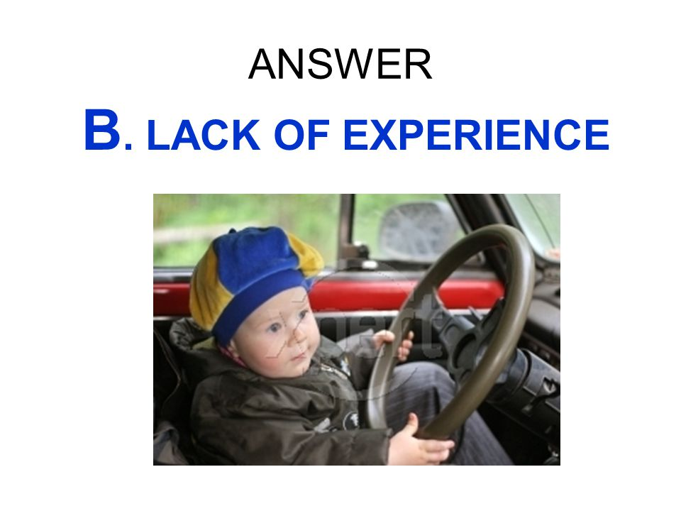 ANSWER B. LACK OF EXPERIENCE
