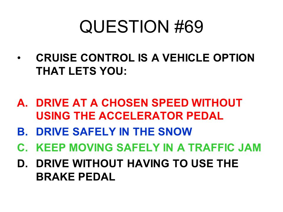 QUESTION #69 CRUISE CONTROL IS A VEHICLE OPTION THAT LETS YOU: