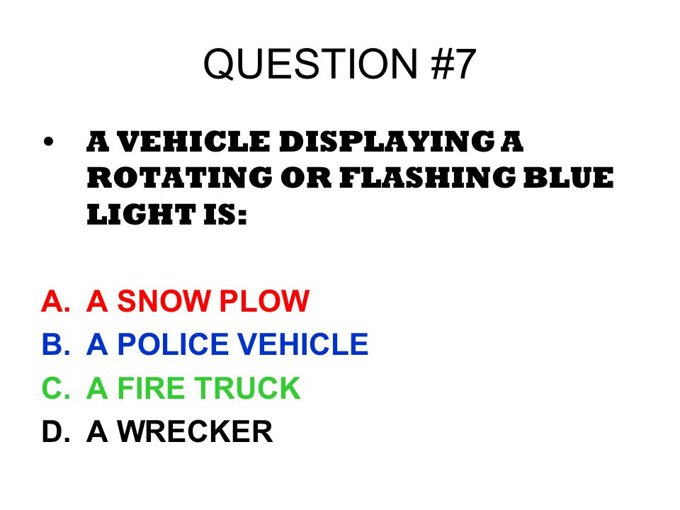 QUESTION #7 A VEHICLE DISPLAYING A ROTATING OR FLASHING BLUE LIGHT IS:
