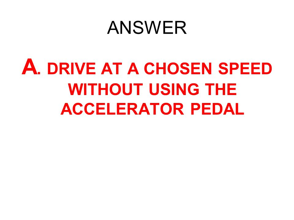 A. DRIVE AT A CHOSEN SPEED WITHOUT USING THE ACCELERATOR PEDAL