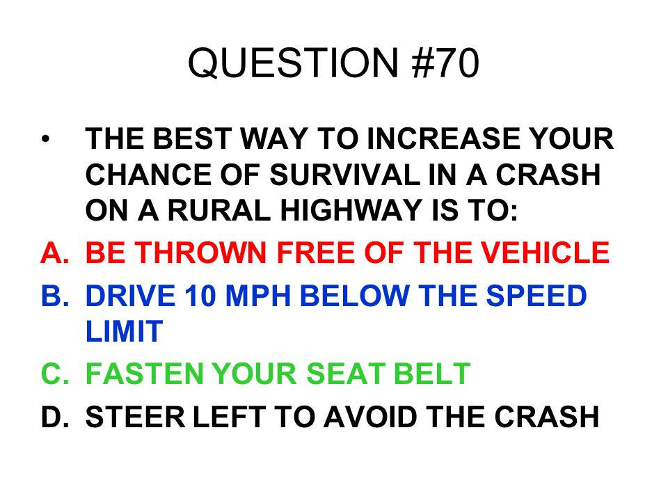QUESTION #70 THE BEST WAY TO INCREASE YOUR CHANCE OF SURVIVAL IN A CRASH ON A RURAL HIGHWAY IS TO: BE THROWN FREE OF THE VEHICLE.