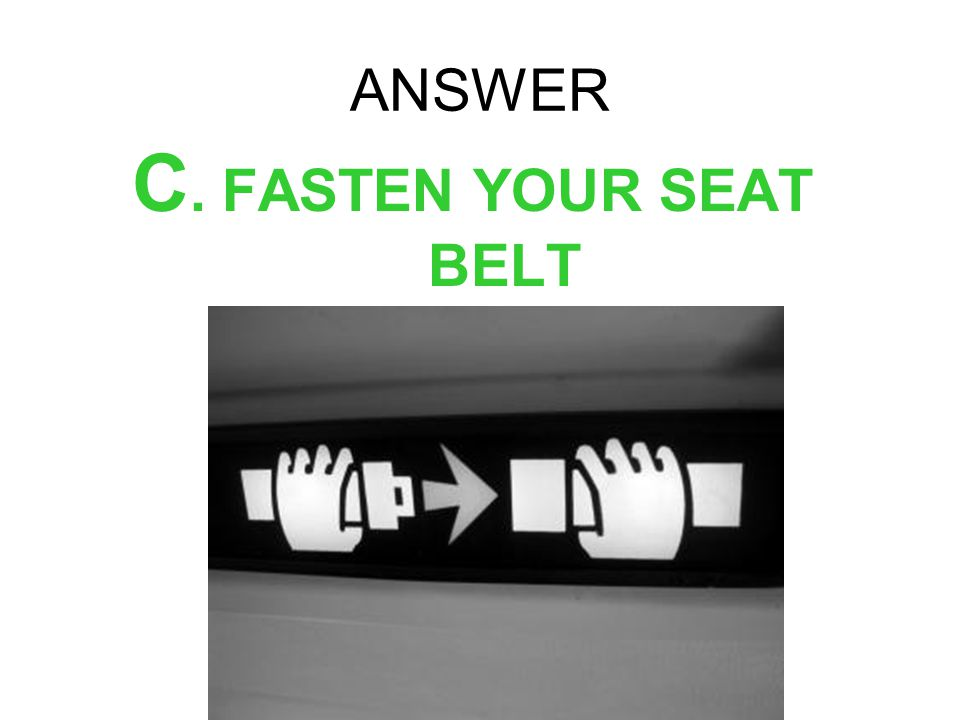 ANSWER C. FASTEN YOUR SEAT BELT