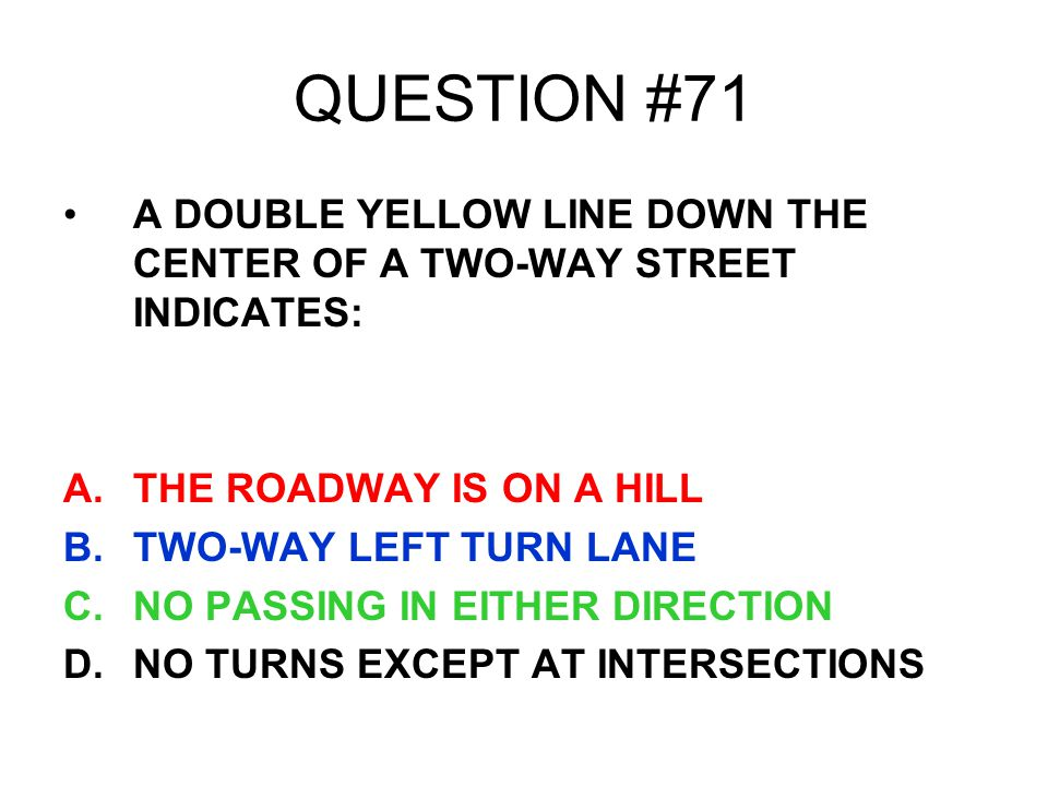 QUESTION #71 A DOUBLE YELLOW LINE DOWN THE CENTER OF A TWO-WAY STREET INDICATES: THE ROADWAY IS ON A HILL.