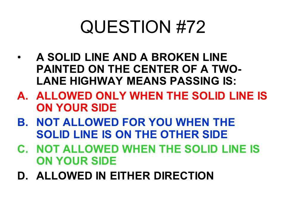 QUESTION #72 A SOLID LINE AND A BROKEN LINE PAINTED ON THE CENTER OF A TWO-LANE HIGHWAY MEANS PASSING IS: